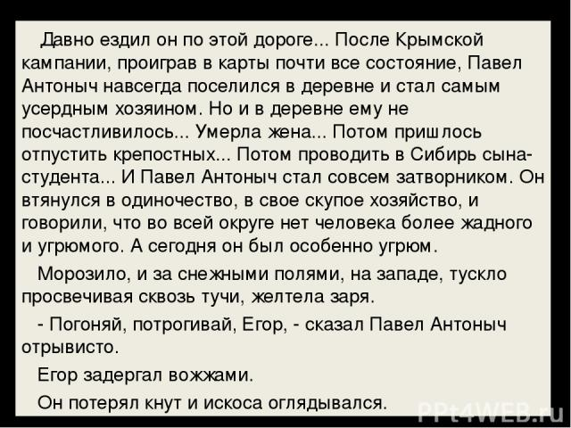 Давно ездил он по этой дороге... После Крымской кампании, проиграв в карты почти все состояние, Павел Антоныч навсегда поселился в деревне и стал самым усердным хозяином. Но и в деревне ему не посчастливилось... Умерла жена... Потом пришлось отпу…