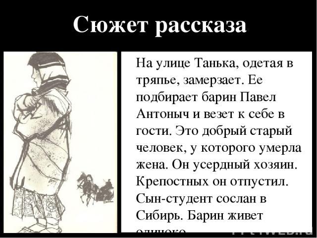 Сюжет рассказа На улице Танька, одетая в тряпье, замерзает. Ее подбирает барин Павел Антоныч и везет к себе в гости. Это добрый старый человек, у которого умерла жена. Он усердный хозяин. Крепостных он отпустил. Сын-студент сослан в Сибирь. Барин жи…