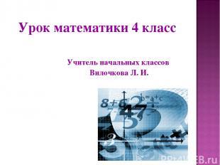Урок математики 4 класс Учитель начальных классов Вилочкова Л. И.