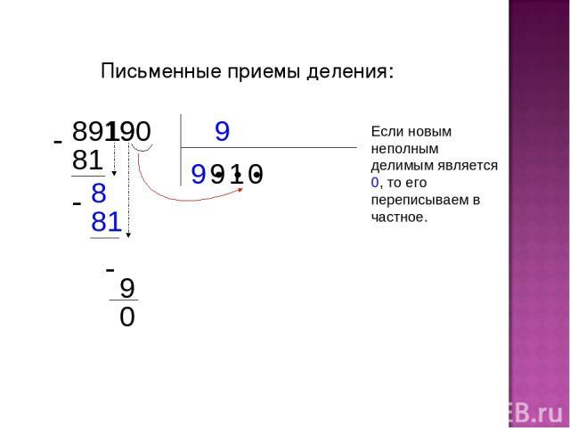 Письменные приемы деления: 9 89190 9 ● ● ● 81 9 8 81 1 1 9 9 0 0 Если новым неполным делимым является 0, то его переписываем в частное.