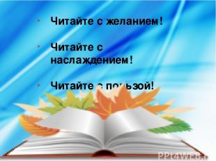 Читайте с желанием! Читайте с наслаждением! Читайте с пользой!