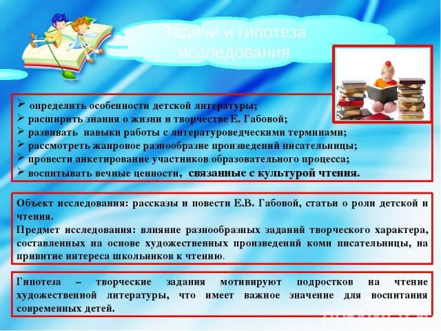 Задачи и гипотеза исследования определить особенности детской литературы; расширить знания о жизни и творчестве Е. Габовой; развивать навыки работы с литературоведческими терминами; рассмотреть жанровое разнообразие произведений писательницы; провес…