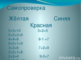 Самопроверка Жёлтая Синяя Красная 5+5=10 3+2=5 5+2+2=9 4+4=8 8-1 =7 6+2+1=9 3+3=