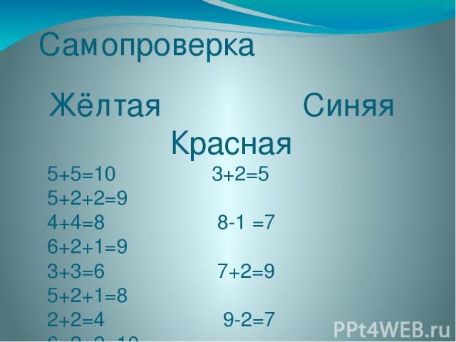Самопроверка Жёлтая Синяя Красная 5+5=10 3+2=5 5+2+2=9 4+4=8 8-1 =7 6+2+1=9 3+3=6 7+2=9 5+2+1=8 2+2=4 9-2=7 6+2+2=10 1+1=2 5+2=7 8-2-1=5 0+6=6 4+3=7 6-2-2=2