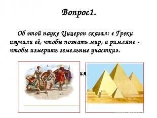 Вопрос1. Об этой науке Цицерон сказал: « Греки изучали её, чтобы познать мир, а