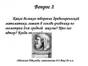 Вопрос 2 Какое великое творение древнегреческой математики лежит в основе учебни