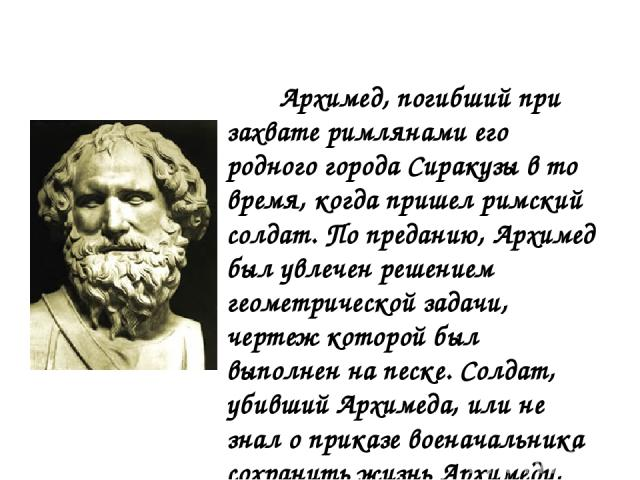 Архимед, погибший при захвате римлянами его родного города Сиракузы в то время, когда пришел римский солдат. По преданию, Архимед был увлечен решением геометрической задачи, чертеж которой был выполнен на песке. Солдат, убивший Архимеда, или не знал…