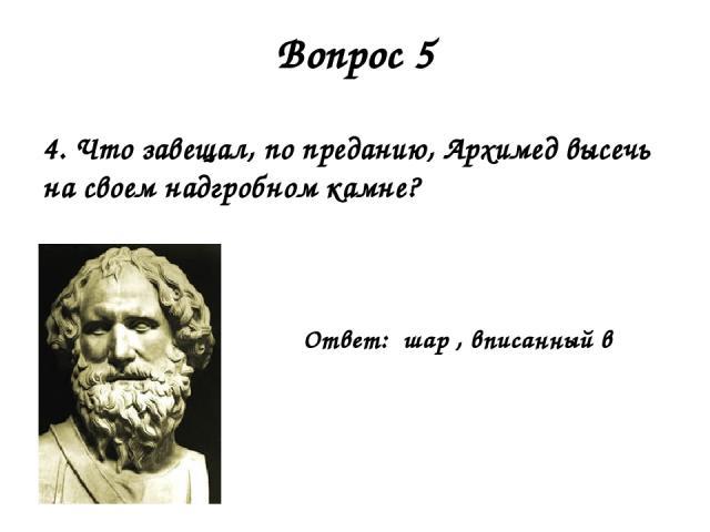 Вопрос 5 4. Что завещал, по преданию, Архимед высечь на своем надгробном камне? Ответ: шар , вписанный в цилиндр