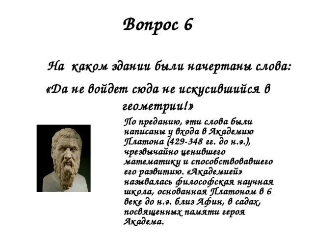 Вопрос 6 На каком здании были начертаны слова: «Да не войдет сюда не искусившийся в геометрии!» По преданию, эти слова были написаны у входа в Академию Платона (429-348 гг. до н.э.), чрезвычайно ценившего математику и способствовавшего его развитию.…