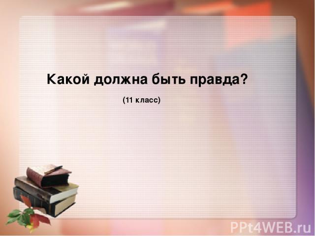 Какой должна быть правда? 11 класс Какой должна быть правда? (11 класс)