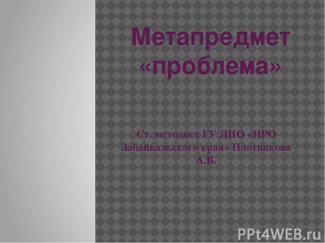 Метапредмет «проблема» Ст. методист ГУ ДПО «ИРО Забайкальского края» Плотникова А.В.