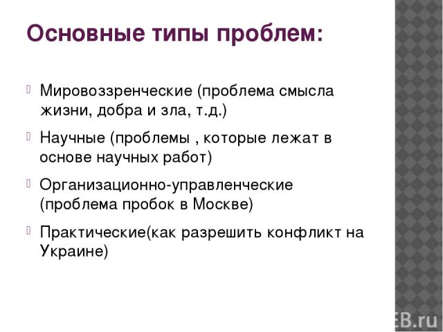 Основные типы проблем: Мировоззренческие (проблема смысла жизни, добра и зла, т.д.) Научные (проблемы , которые лежат в основе научных работ) Организационно-управленческие (проблема пробок в Москве) Практические(как разрешить конфликт на Украине)