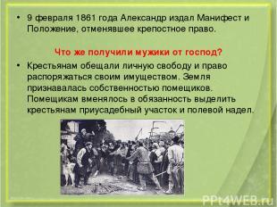 9 февраля 1861 года Александр издал Манифест и Положение, отменявшее крепостное