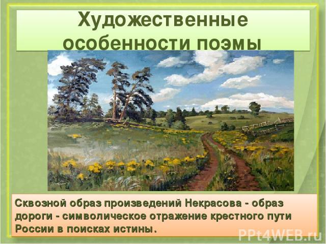 Художественные особенности поэмы Сквозной образ произведений Некрасова - образ дороги - символическое отражение крестного пути России в поисках истины.
