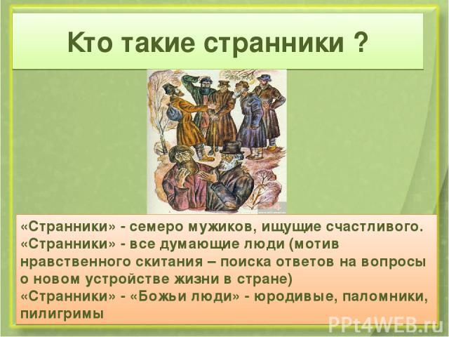 Кто такие странники ? «Странники» - семеро мужиков, ищущие счастливого. «Странники» - все думающие люди (мотив нравственного скитания – поиска ответов на вопросы о новом устройстве жизни в стране) «Странники» - «Божьи люди» - юродивые, паломники, пи…