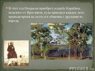 В этот год Некрасов приобрел усадьбу Карабиха, недалеко от Ярославля, куда приез