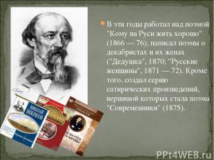 """В эти годы работал над поэмой """"Кому на Руси жить хорошо"""" (1866 — 76), написал по"""