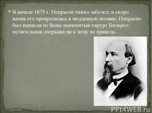 В начале 1875 г. Некрасов тяжко заболел, и скоро жизнь его превратилась в медлен