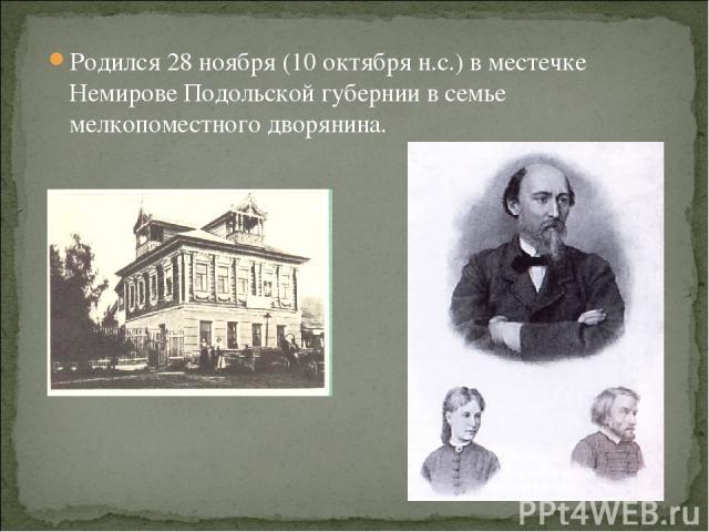 Родился 28 ноября (10 октября н.с.) в местечке Немирове Подольской губернии в семье мелкопоместного дворянина.