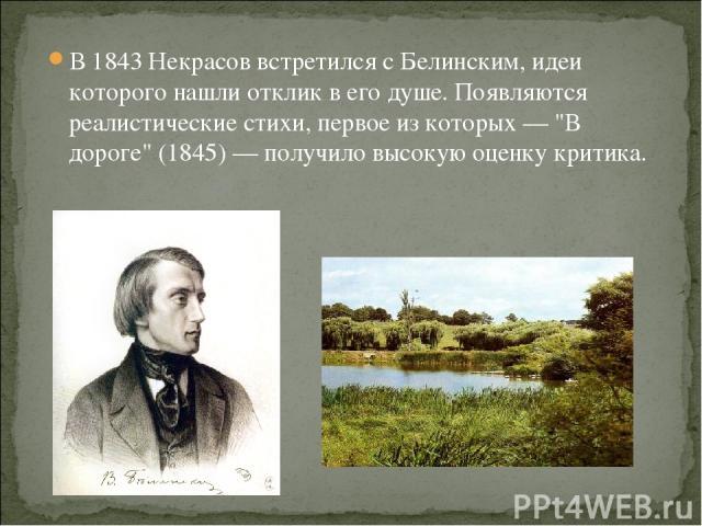 В 1843 Некрасов встретился с Белинским, идеи которого нашли отклик в его душе. Появляются реалистические стихи, первое из которых —