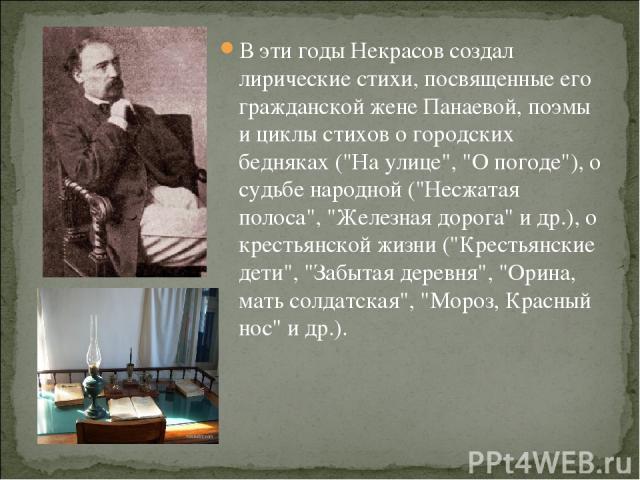 В эти годы Некрасов создал лирические стихи, посвященные его гражданской жене Панаевой, поэмы и циклы стихов о городских бедняках (