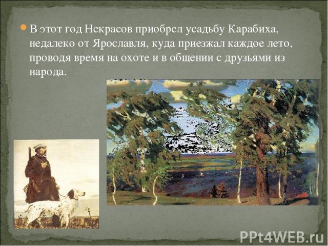 В этот год Некрасов приобрел усадьбу Карабиха, недалеко от Ярославля, куда приезжал каждое лето, проводя время на охоте и в общении с друзьями из народа.