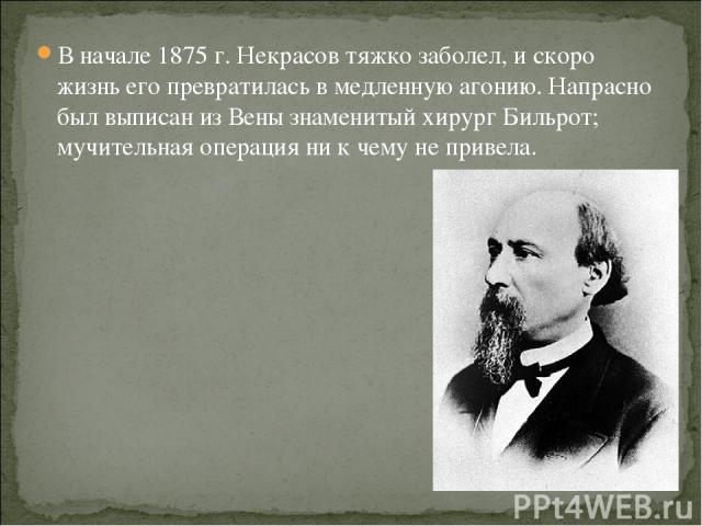 В начале 1875 г. Некрасов тяжко заболел, и скоро жизнь его превратилась в медленную агонию. Напрасно был выписан из Вены знаменитый хирург Бильрот; мучительная операция ни к чему не привела.