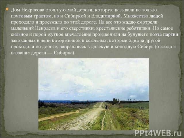 Дом Некрасова стоял у самой дороги, которую называли не только почтовым трактом, но и Сибиркой и Владимиркой. Множество людей проходило и проезжало по этой дороге. На все это жадно смотрели маленький Некрасов и его сверстники, крестьянские ребятишки…