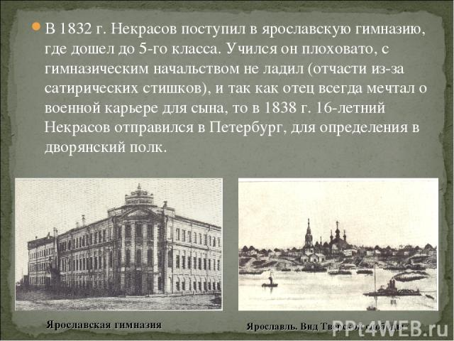 В 1832 г. Некрасов поступил в ярославскую гимназию, где дошел до 5-го класса. Учился он плоховато, с гимназическим начальством не ладил (отчасти из-за сатирических стишков), и так как отец всегда мечтал о военной карьере для сына, то в 1838 г. 16-ле…