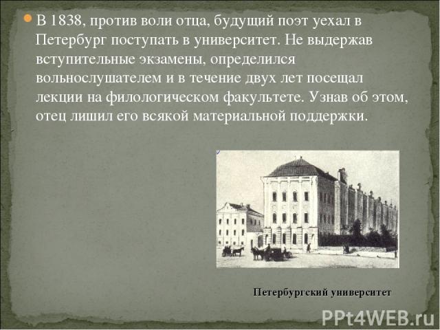 В 1838, против воли отца, будущий поэт уехал в Петербург поступать в университет. Не выдержав вступительные экзамены, определился вольнослушателем и в течение двух лет посещал лекции на филологическом факультете. Узнав об этом, отец лишил его всякой…