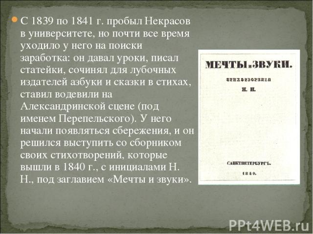 С 1839 по 1841 г. пробыл Некрасов в университете, но почти все время уходило у него на поиски заработка: он давал уроки, писал статейки, сочинял для лубочных издателей азбуки и сказки в стихах, ставил водевили на Александринской сцене (под именем Пе…