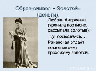 Образ-символ « Золотой» (деньги). Любовь Андреевна (уронила портмоне, рассыпала