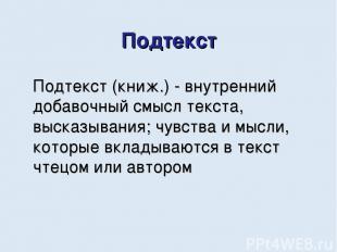 Подтекст Подтекст (книж.) - внутренний добавочный смысл текста, высказывания; чу