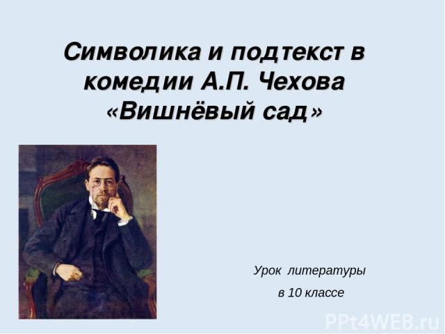 Cимволика и подтекст в комедии А.П. Чехова «Вишнёвый сад» Урок литературы в 10 классе