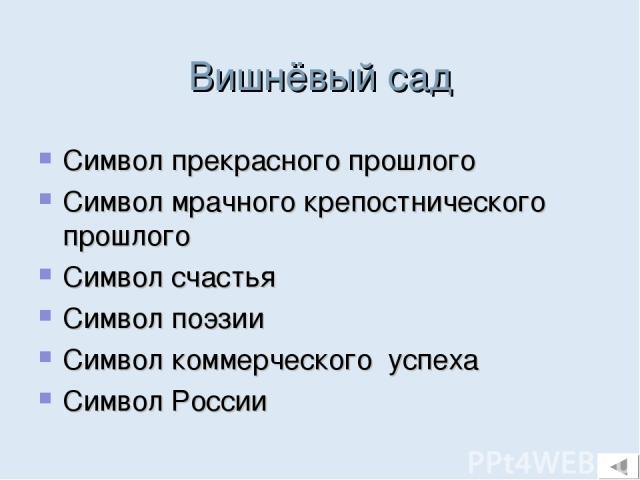 Вишнёвый сад Символ прекрасного прошлого Символ мрачного крепостнического прошлого Символ счастья Символ поэзии Символ коммерческого успеха Символ России