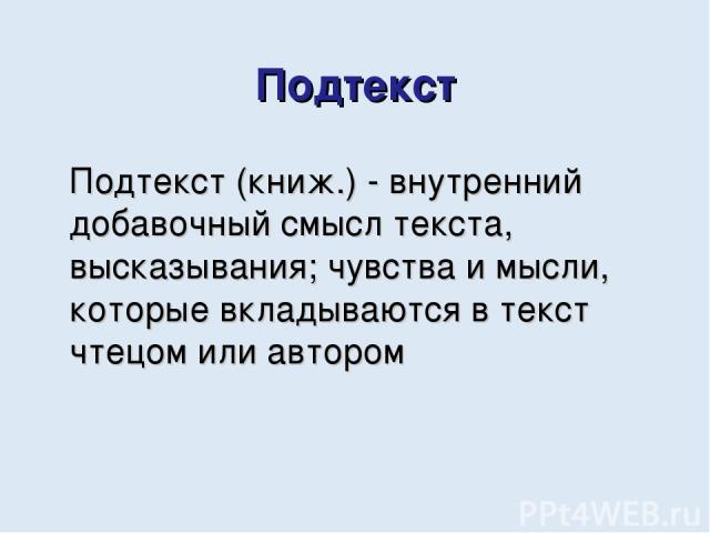 Подтекст Подтекст (книж.) - внутренний добавочный смысл текста, высказывания; чувства и мысли, которые вкладываются в текст чтецом или автором