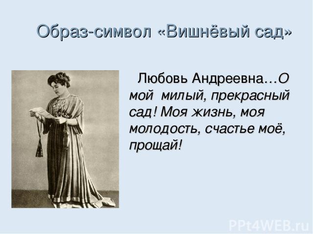 Образ-символ «Вишнёвый сад» Любовь Андреевна…О мой милый, прекрасный сад! Моя жизнь, моя молодость, счастье моё, прощай!