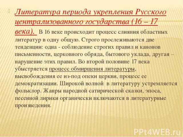 Литература периода укрепления Русского централизованного государства (16 – 17 века). В 16 веке происходит процесс слияния областных литератур в одну общую. Строго прослеживаются две тенденции: одна - соблюдение строгих правил и канонов письменности,…