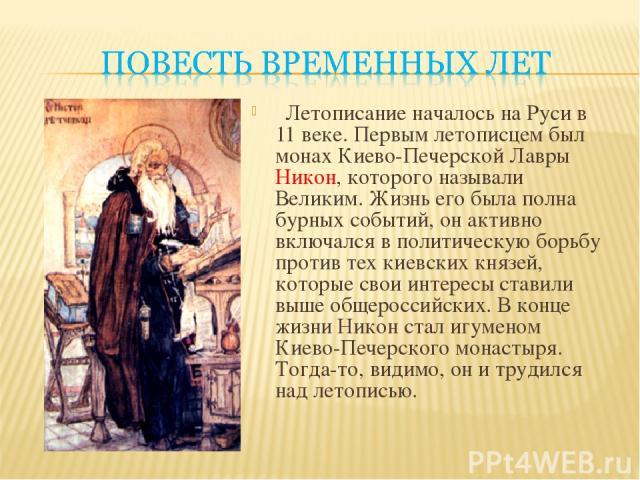 Летописание началось на Руси в 11 веке. Первым летописцем был монах Киево-Печерской Лавры Никон, которого называли Великим. Жизнь его была полна бурных событий, он активно включался в политическую борьбу против тех киевских князей, которые свои инте…