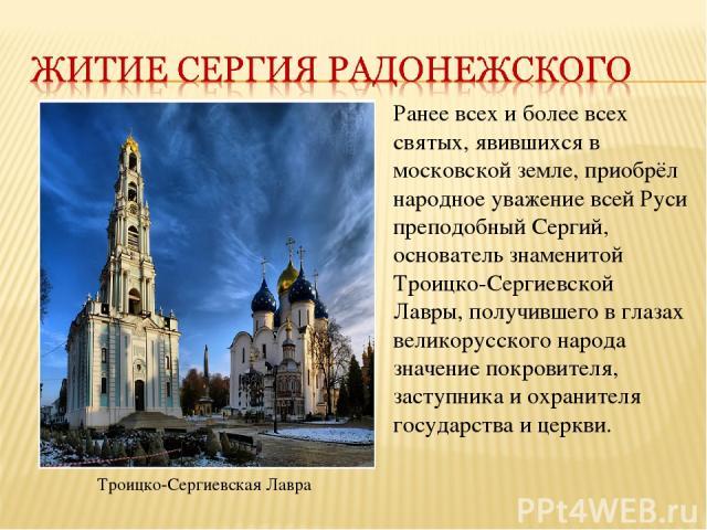 Ранее всех и более всех святых, явившихся в московской земле, приобрёл народное уважение всей Руси преподобный Сергий, основатель знаменитой Троицко-Сергиевской Лавры, получившего в глазах великорусского народа значение покровителя, заступника и охр…