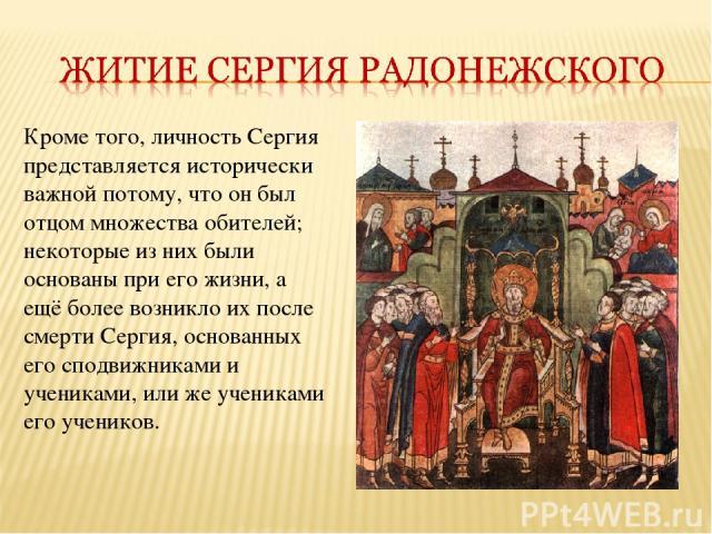 Кроме того, личность Сергия представляется исторически важной потому, что он был отцом множества обителей; некоторые из них были основаны при его жизни, а ещё более возникло их после смерти Сергия, основанных его сподвижниками и учениками, или же уч…