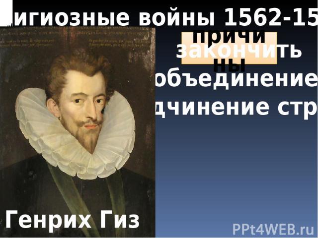 Религиозные войны 1562-1598 повод причины Убийство в Васси закончить объединение и подчинение страны Генрих Гиз