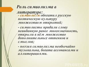 Роль символизма в литературе: - символизм обогатил русскую поэтическую культуру