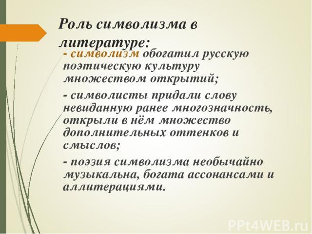Роль символизма в литературе: - символизм обогатил русскую поэтическую культуру множеством открытий; - символисты придали слову невиданную ранее многозначность, открыли в нём множество дополнительных оттенков и смыслов; - поэзия символизма необычайн…