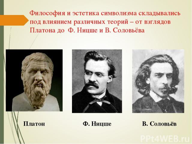 Философия и эстетика символизма складывались под влиянием различных теорий – от взглядов Платона до Ф. Ницше и В. Соловьёва Платон Ф. Ницше В. Соловьёв