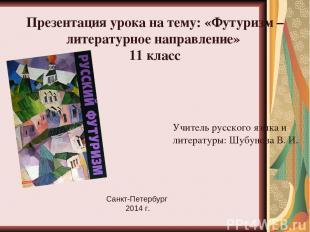 Презентация урока на тему: «Футуризм – литературное направление» 11 класс Учител