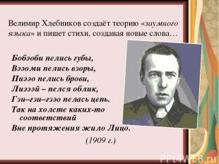 Велимир Хлебников создаёт теорию «заумного языка» и пишет стихи, создавая новые