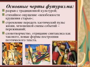 Основные черты футуризма: разрыв с традиционной культурой; стихийное ощущение «н
