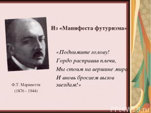 Ф.Т. Маринетти (1876 - 1944) «Поднимите голову! Гордо расправив плечи, Мы стоим