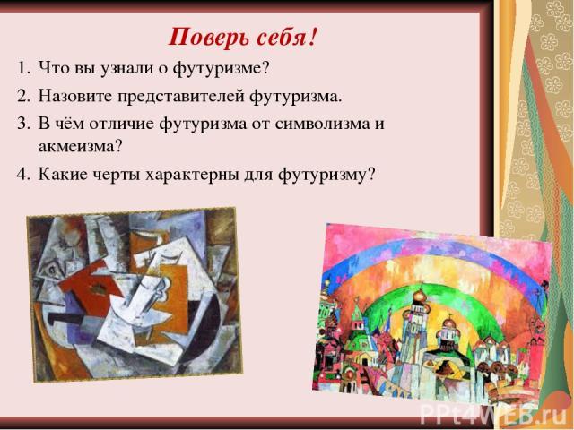 Поверь себя! Что вы узнали о футуризме? Назовите представителей футуризма. В чём отличие футуризма от символизма и акмеизма? Какие черты характерны для футуризму?